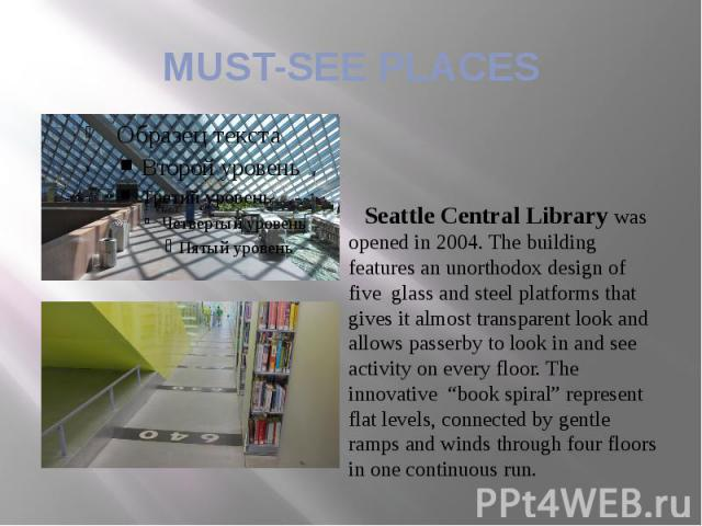MUST-SEE PLACES Seattle Central Library was opened in 2004. The building features an unorthodox design of five glass and steel platforms that gives it almost transparent look and allows passerby to look in and see activity on every floor. The innova…