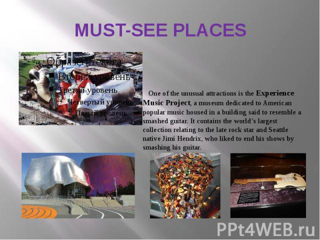 MUST-SEE PLACES One of the unusual attractions is the Experience Music Project, a museum dedicated to American popular music housed in a building said to resemble a smashed guitar. It contains the world's largest collection relating to the late rock…