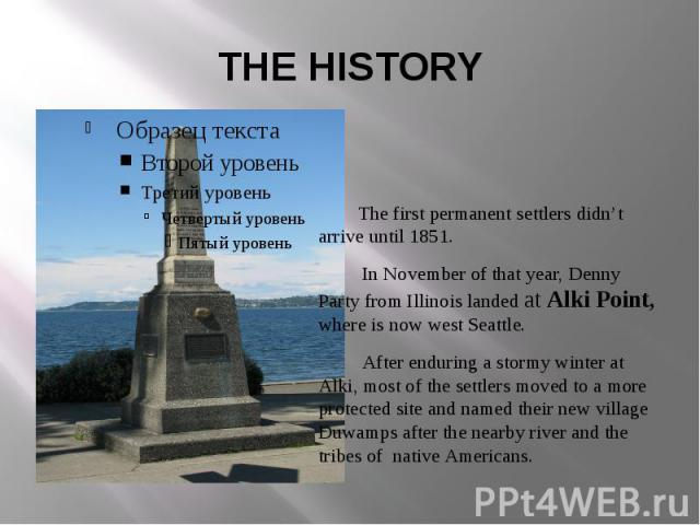 THE HISTORY The first permanent settlers didn't arrive until 1851. In November of that year, Denny Party from Illinois landed at Alki Point, where is now west Seattle. After enduring a stormy winter at Alki, most of the settlers moved to a more prot…