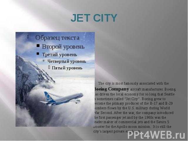 """JET CITY The city is most famously associated with the Boeing Company aircraft manufacturer. Boeing has driven the local economy for so long that Seattle is sometimes called """"Jet City"""". Boeing grew to become the primary producer of the B-17 and B-29…"""