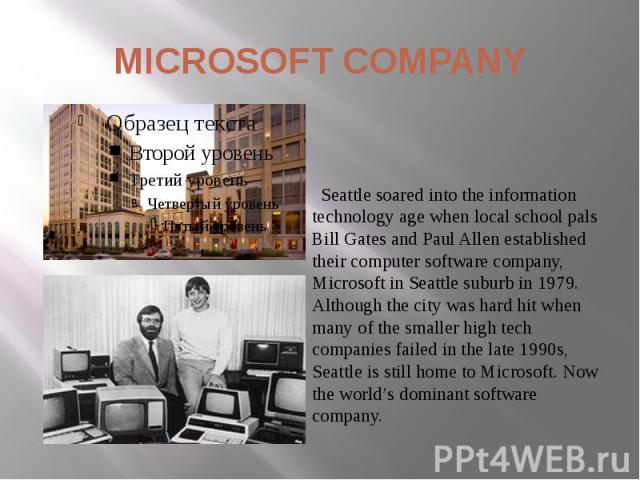 MICROSOFT COMPANY Seattle soared into the information technology age when local school pals Bill Gates and Paul Allen established their computer software company, Microsoft in Seattle suburb in 1979. Although the city was hard hit when many of the s…