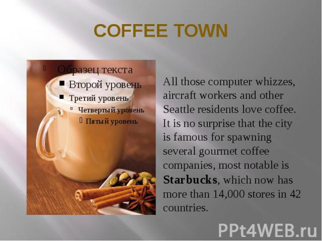 COFFEE TOWN All those computer whizzes, aircraft workers and other Seattle residents love coffee. It is no surprise that the city is famous for spawning several gourmet coffee companies, most notable is Starbucks, which now has more than 14,000 stor…