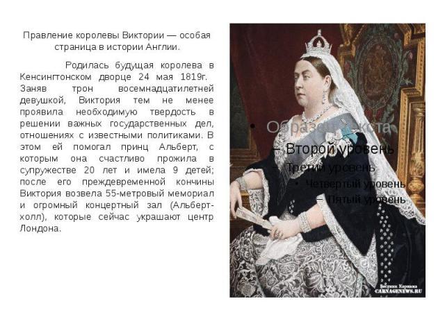 Правление королевы Виктории — особая страница в истории Англии. Правление королевы Виктории — особая страница в истории Англии. Родилась будущая королева в Кенсингтонском дворце 24 мая 1819г. Заняв трон восемнадцатилетней девушкой, Виктория тем не м…