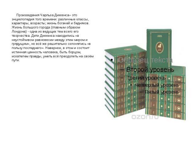 Произведения Чарльза Диккенса– это энциклопедия того времени: различные классы, характеры, возрасты; жизнь богачей и бедняков. Жизнь большого города (главным образом Лондона) - одна из ведущих тем всего его творчества. Дети Диккенса находились «в не…