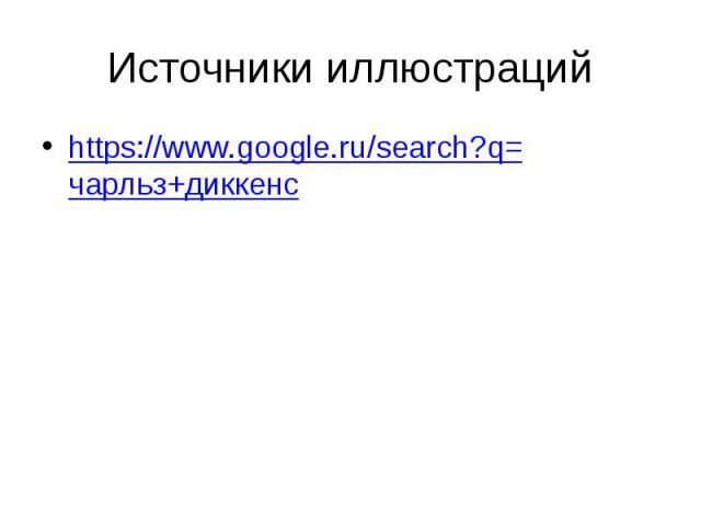 Источники иллюстраций https://www.google.ru/search?q=чарльз+диккенс