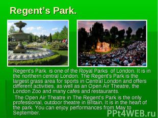 Regent's Park is one of the Royal Parks of London. It is in the northern central
