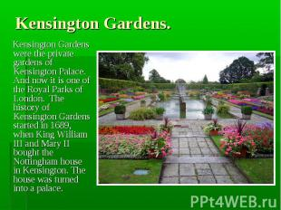 Kensington Gardens were the private gardens of Kensington Palace. And now it is