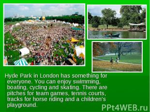 Hyde Park in London has something for everyone. You can enjoy swimming, boating,