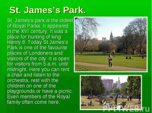 St. James's park is the oldest of Royal Parks. It appeared in the XVI century. I