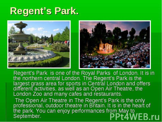 Regent's Park is one of the Royal Parks of London. It is in the northern central London. The Regent's Park is the largest grass area for sports in Central London and offers different activities, as well as an Open Air Theatre, the London Zoo and man…