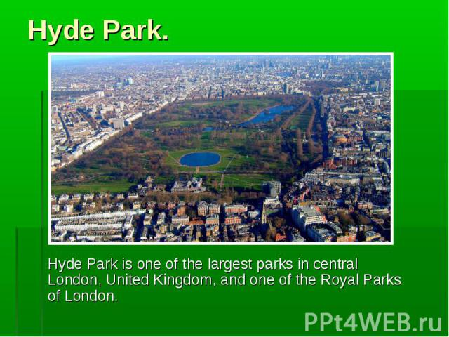 Hyde Park is one of the largest parks in central London, United Kingdom, and one of the Royal Parks of London. Hyde Park is one of the largest parks in central London, United Kingdom, and one of the Royal Parks of London.