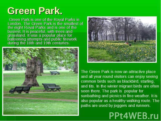 Green Park is one of the Royal Parks in London. The Green Park is the smallest of the eight Royal Parks and is one of the busiest. It is peaceful, with trees and grassland. It was a popular place for ballooning attempts and public firework during th…