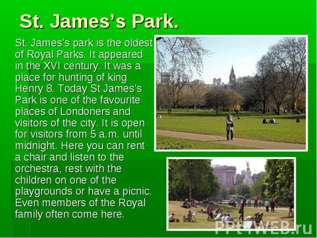 St. James's park is the oldest of Royal Parks. It appeared in the XVI century. It was a place for hunting of king Henry 8. Today St James's Park is one of the favourite places of Londoners and visitors of the city. It is open for visitors from 5 a.m…