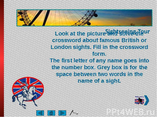 Look at the picture and solve the crossword about famous British or London sights. Fill in the crossword form. The first letter of any name goes into the number box. Grey box is for the space between two words in the name of a sight.
