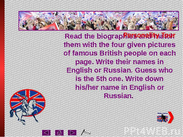 Read the biographies and match them with the four given pictures of famous British people on each page. Write their names in English or Russian. Guess who is the 5th one. Write down his/her name in English or Russian.