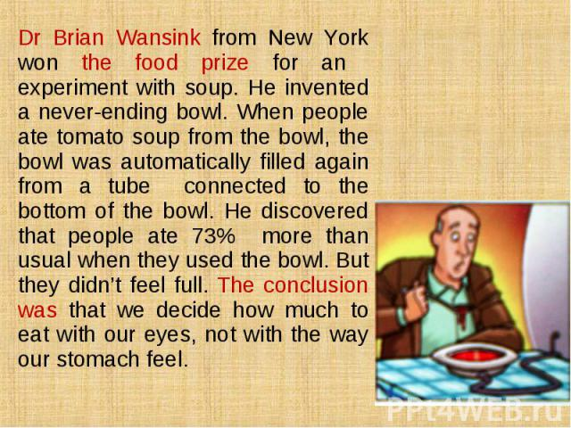 Dr Brian Wansink from New York won the food prize for an experiment with soup. He invented a never-ending bowl. When people ate tomato soup from the bowl, the bowl was automatically filled again from a tube connected to the bottom of the bowl. He di…