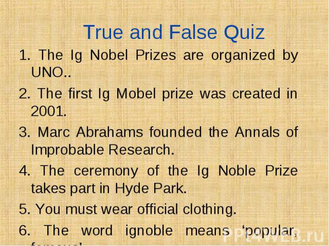 1. The Ig Nobel Prizes are organized by UNO.. 1. The Ig Nobel Prizes are organized by UNO.. 2. The first Ig Mobel prize was created in 2001. 3. Marc Abrahams founded the Annals of Improbable Research. 4. The ceremony of the Ig Noble Prize takes part…