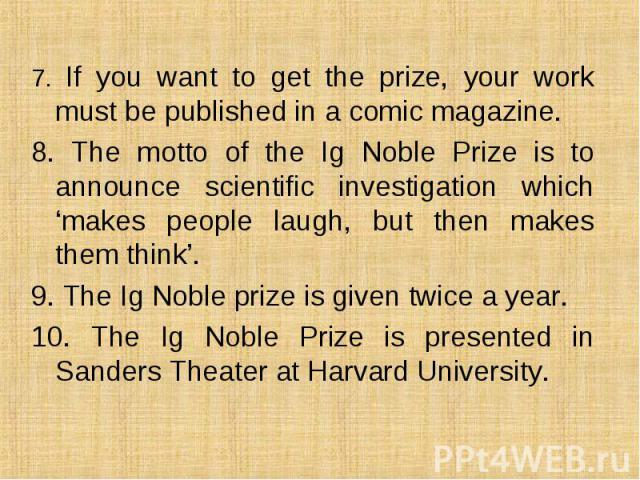 7. If you want to get the prize, your work must be published in a comic magazine. 7. If you want to get the prize, your work must be published in a comic magazine. 8. The motto of the Ig Noble Prize is to announce scientific investigation which 'mak…