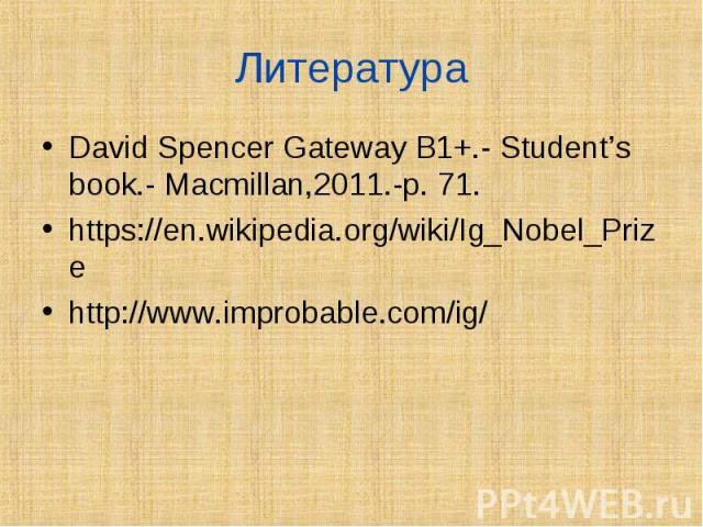 David Spencer Gateway B1+.- Student's book.- Macmillan,2011.-p. 71. David Spencer Gateway B1+.- Student's book.- Macmillan,2011.-p. 71. https://en.wikipedia.org/wiki/Ig_Nobel_Prize http://www.improbable.com/ig/