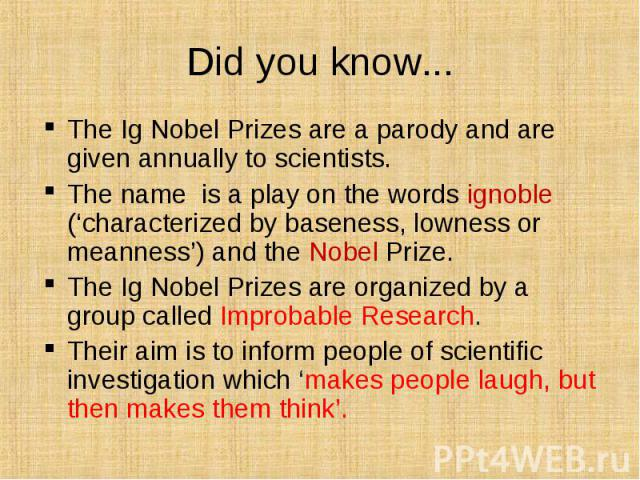 The Ig Nobel Prizes are a parody and are given annually to scientists. The Ig Nobel Prizes are a parody and are given annually to scientists. The name is a play on the words ignoble ('characterized by baseness, lowness or meanness') and the Nobel Pr…