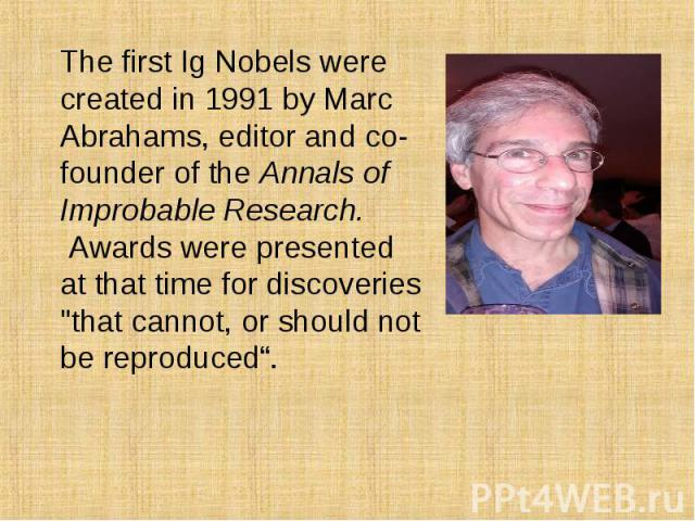 "The first Ig Nobels were created in 1991 by Marc Abrahams, editor and co-founder of the Annals of Improbable Research.  Awards were presented at that time for discoveries ""that cannot, or should not be reproduced"". The first Ig N…"