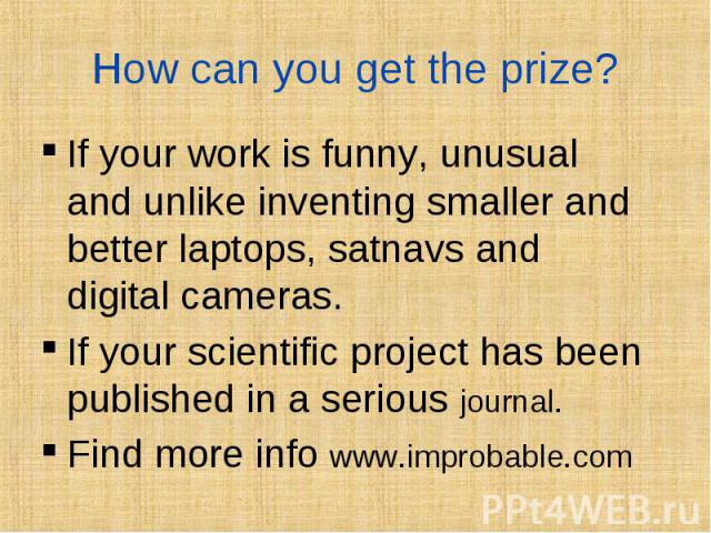 If your work is funny, unusual and unlike inventing smaller and better laptops, satnavs and digital cameras. If your work is funny, unusual and unlike inventing smaller and better laptops, satnavs and digital cameras. If your scientific project has …