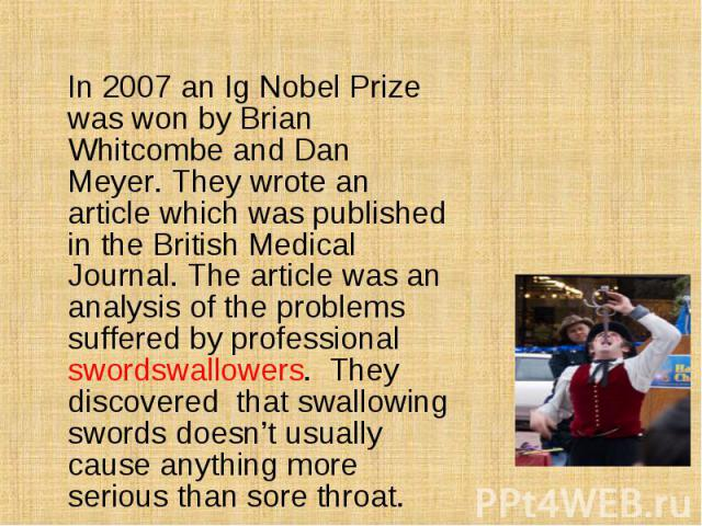In 2007 an Ig Nobel Prize was won by Brian Whitcombe and Dan Meyer. They wrote an article which was published in the British Medical Journal. The article was an analysis of the problems suffered by professional swordswallowers. They discovered that …