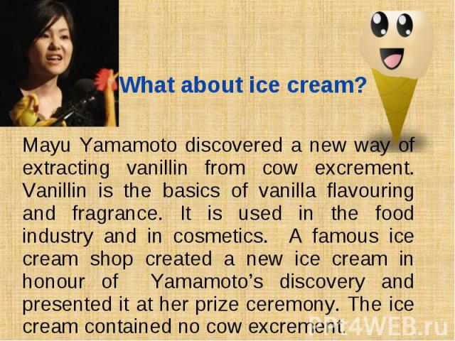 Mayu Yamamoto discovered a new way of extracting vanillin from cow exсrement. Vanillin is the basics of vanilla flavouring and fragrance. It is used in the food industry and in cosmetics. A famous ice cream shop created a new ice cream in honour of …