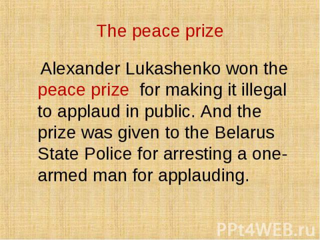 Alexander Lukashenko won the peace prize for making it illegal to applaud in public. And the prize was given to the Belarus State Police for arresting a one-armed man for applauding. Alexander Lukashenko won the peace prize for making it illegal to …