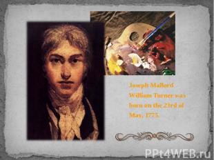 Joseph Mallord William Turner was born on the 23rd of May, 1775. Joseph Mallord