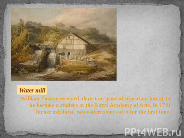 William Turner received almost no general education but at 14 he became a student at the Royal Academy of Arts. In 1791 Turner exhibited two watercolours at it for the first time. William Turner received almost no general education but at 14 he beca…