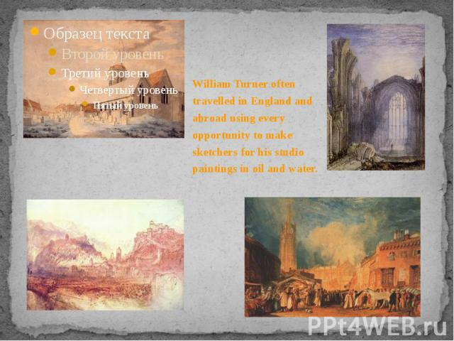William Turner often travelled in England and abroad using every opportunity to make sketchers for his studio paintings in oil and water. William Turner often travelled in England and abroad using every opportunity to make sketchers for his studio p…