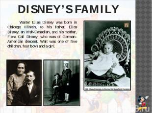 DISNEY'S FAMILY Walter Elias Disney was born in Chicago Illinois, to his father,