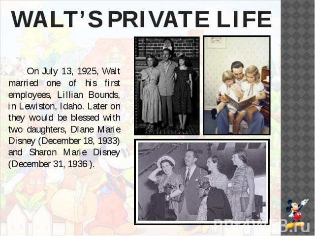 WALT'S PRIVATE LIFE On July 13, 1925, Walt married one of his first employees, Lillian Bounds, in Lewiston, Idaho. Later on they would be blessed with two daughters, Diane Marie Disney (December 18, 1933) and Sharon Marie Disney (December 31, 1936 ).