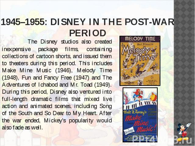 1945–1955: DISNEY IN THE POST-WAR PERIOD The Disney studios also created inexpensive package films, containing collections of cartoon shorts, and issued them to theaters during this period. This includes Make Mine Music (1946), Melody Time (1948), F…
