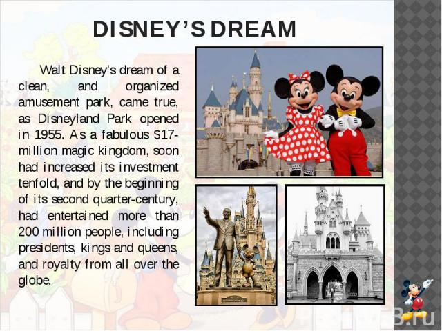 DISNEY'S DREAM Walt Disney's dream of a clean, and organized amusement park, came true, as Disneyland Park opened in 1955. As a fabulous $17-million magic kingdom, soon had increased its investment tenfold, and by the beginning of its second quarter…