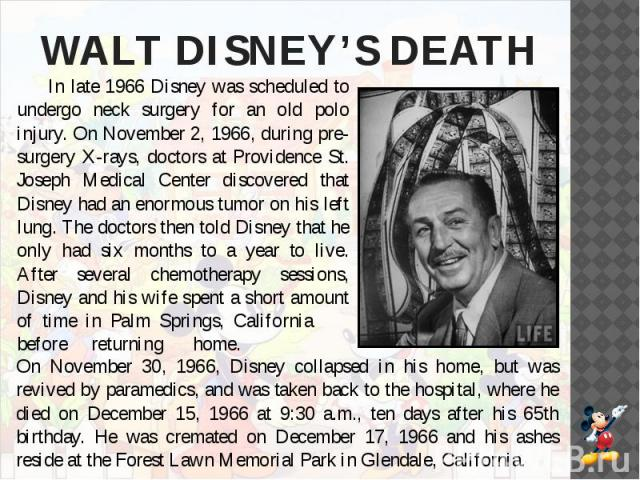 WALT DISNEY'S DEATH In late 1966 Disney was scheduled to undergo neck surgery for an old polo injury. On November 2, 1966, during pre-surgery X-rays, doctors at Providence St. Joseph Medical Center discovered that Disney had an enormous tumor on his…