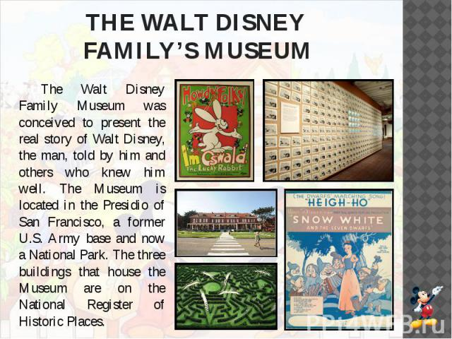 THE WALT DISNEY FAMILY'S MUSEUM The Walt Disney Family Museum was conceived to present the real story of Walt Disney, the man, told by him and others who knew him well. The Museum is located in the Presidio of San Francisco, a former U.S. Army base …
