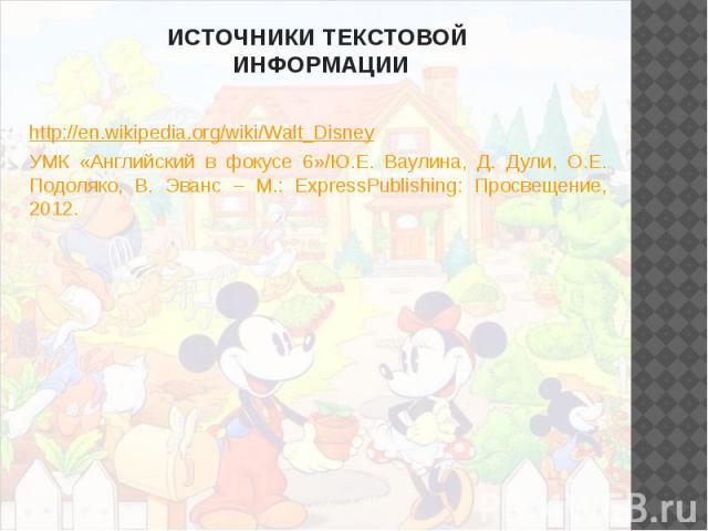 ИСТОЧНИКИ ТЕКСТОВОЙ ИНФОРМАЦИИ http://en.wikipedia.org/wiki/Walt_Disney УМК «Английский в фокусе 6»/Ю.Е. Ваулина, Д. Дули, О.Е. Подоляко, В. Эванс – М.: ExpressPublishing: Просвещение, 2012.