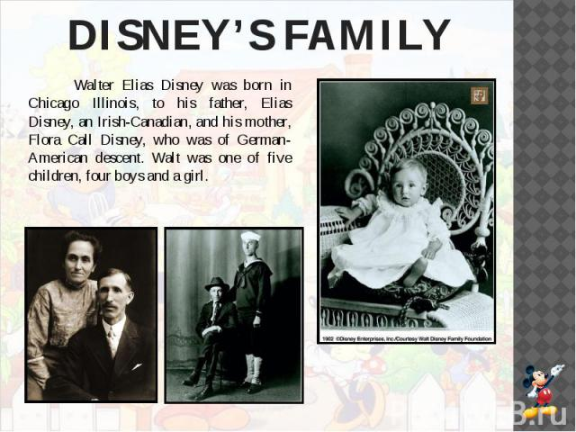 DISNEY'S FAMILY Walter Elias Disney was born in Chicago Illinois, to his father, Elias Disney, an Irish-Canadian, and his mother, Flora Call Disney, who was of German-American descent. Walt was one of five children, four boys and a girl.