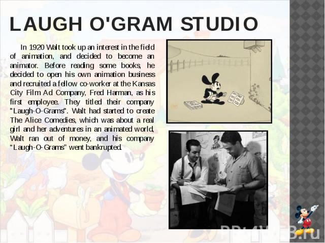 LAUGH O'GRAM STUDIO In 1920 Walt took up an interest in the field of animation, and decided to become an animator. Before reading some books, he decided to open his own animation business and recruited a fellow co-worker at the Kansas City Film Ad C…