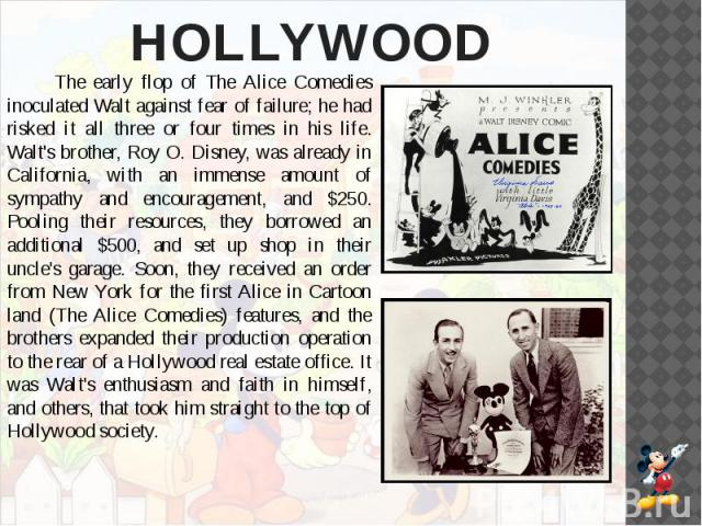 HOLLYWOOD The early flop of The Alice Comedies inoculated Walt against fear of failure; he had risked it all three or four times in his life. Walt's brother, Roy O. Disney, was already in California, with an immense amount of sympathy and encouragem…