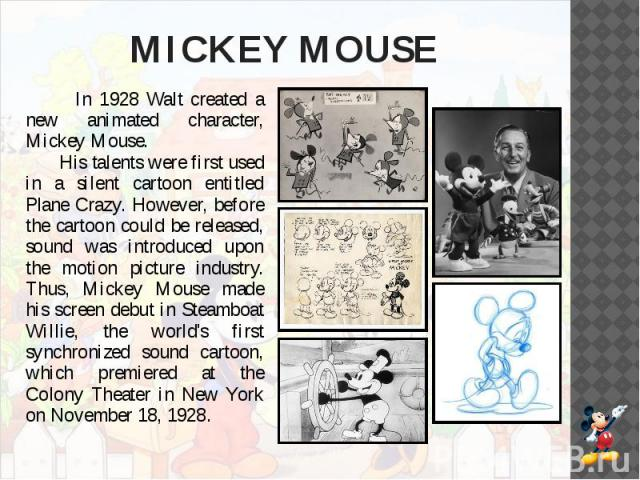MICKEY MOUSE In 1928 Walt created a new animated character, Mickey Mouse.  His talents were first used in a silent cartoon entitled Plane Crazy. However, before the cartoon could be released, sound was introduced upon the motion picture indust…