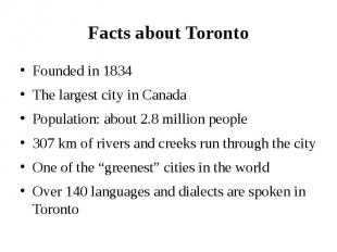 Facts about Toronto Founded in 1834 The largest city in Canada Population: about
