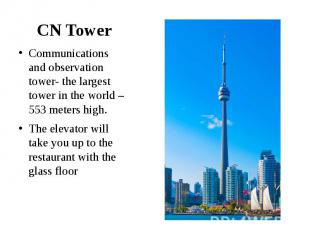CN Tower Communications and observation tower- the largest tower in the world –