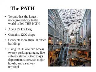 The PATH Toronto has the largest underground city in the world called THE PATH A
