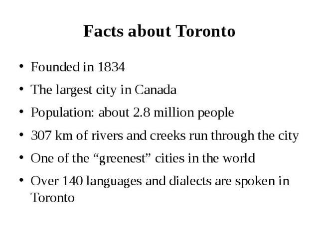 """Facts about Toronto Founded in 1834 The largest city in Canada Population: about 2.8 million people 307 km of rivers and creeks run through the city One of the """"greenest"""" cities in the world Over 140 languages and dialects are spoken in Toronto"""