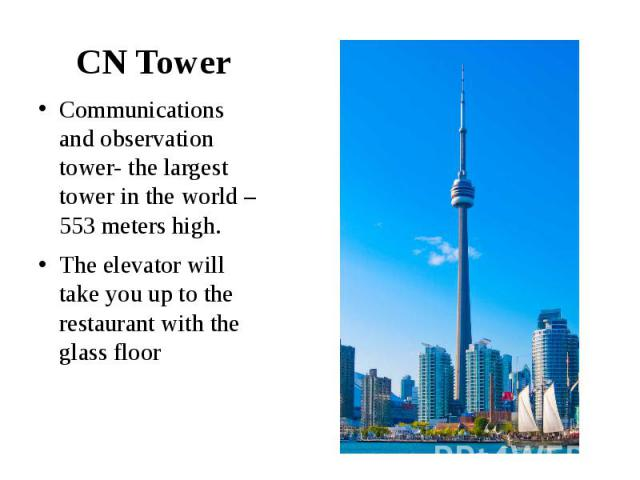 CN Tower Communications and observation tower- the largest tower in the world – 553 meters high. The elevator will take you up to the restaurant with the glass floor