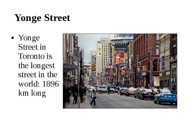 Yonge Street Yonge Street in Toronto is the longest street in the world: 1896 km long