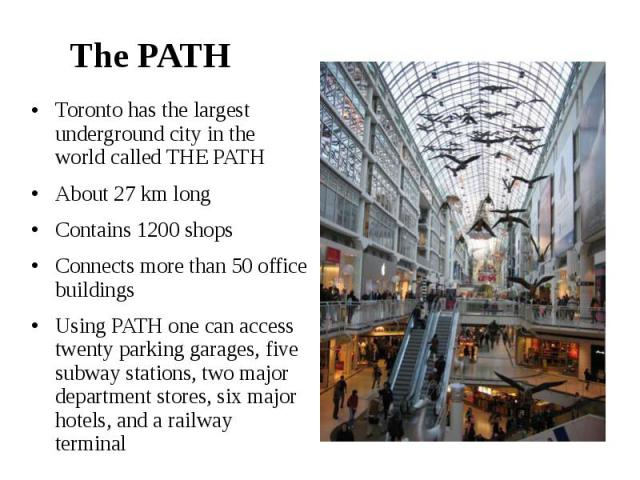 The PATH Toronto has the largest underground city in the world called THE PATH About 27 km long Contains 1200 shops Connects more than 50 office buildings Using PATH one can access twenty parking garages, five subway stations, two major department s…